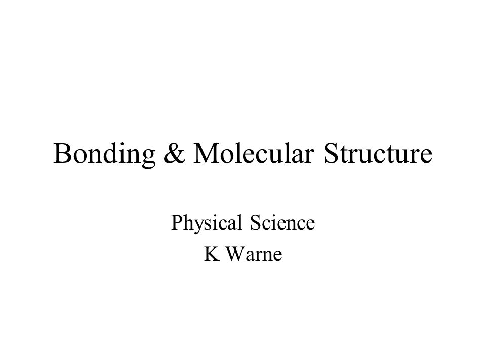 Bonding & Molecular Structure Physical Science K Warne