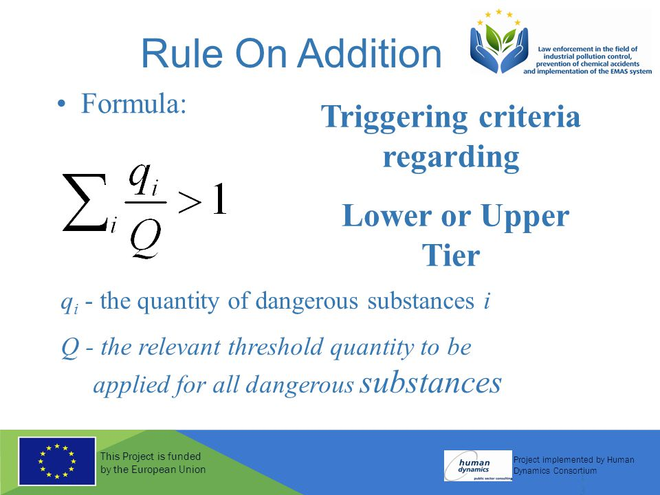 This Project is funded by the European Union Project implemented by Human Dynamics Consortium 13 Rule On Addition Formula: q i - the quantity of dangerous substances i Q - the relevant threshold quantity to be applied for all dangerous substances Triggering criteria regarding Lower or Upper Tier