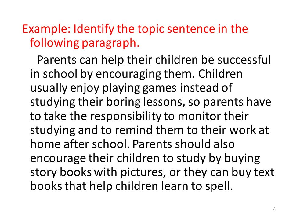 Example: Identify the topic sentence in the following paragraph. Parents can help their children be successful in school by encouraging them. Children