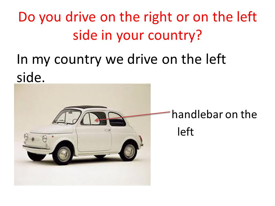 Do you drive on the right or on the left side in your country? In my country we drive on the left side. handlebar on the left