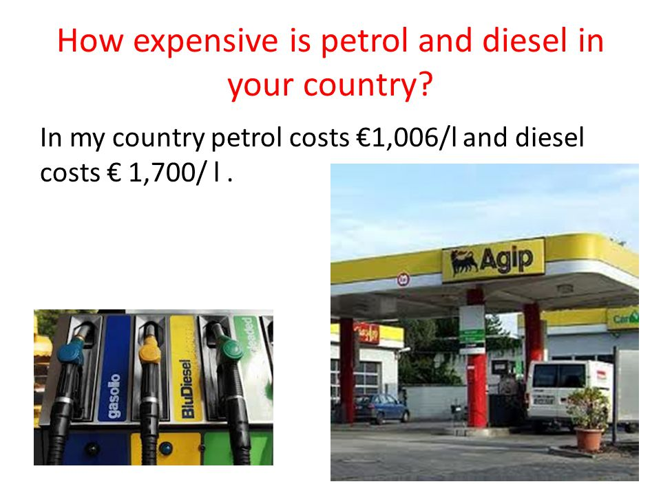 How expensive is petrol and diesel in your country? In my country petrol costs €1,006/l and diesel costs € 1,700/ l.