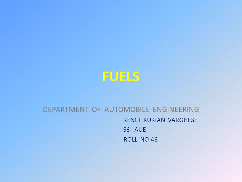 FUELS DEPARTMENT OF AUTOMOBILE ENGINEERING RENGI KURIAN VARGHESE S6 AUE ROLL NO:46