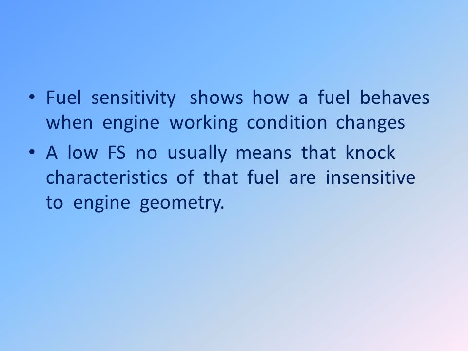 Fuel sensitivity shows how a fuel behaves when engine working condition changes A low FS no usually means that knock characteristics of that fuel are insensitive to engine geometry.
