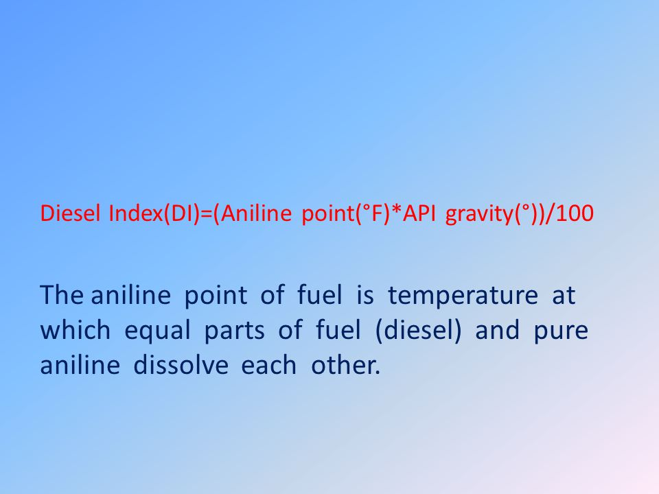 Diesel Index(DI)=(Aniline point(°F)*API gravity(°))/100 The aniline point of fuel is temperature at which equal parts of fuel (diesel) and pure aniline dissolve each other.