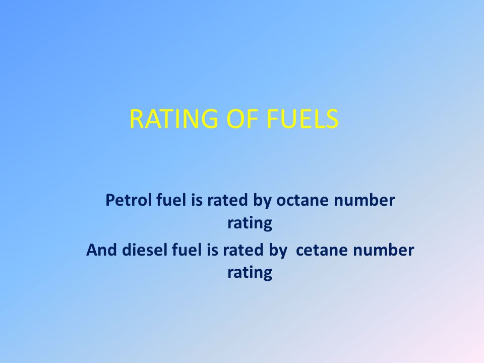 Petrol fuel is rated by octane number rating And diesel fuel is rated by cetane number rating RATING OF FUELS