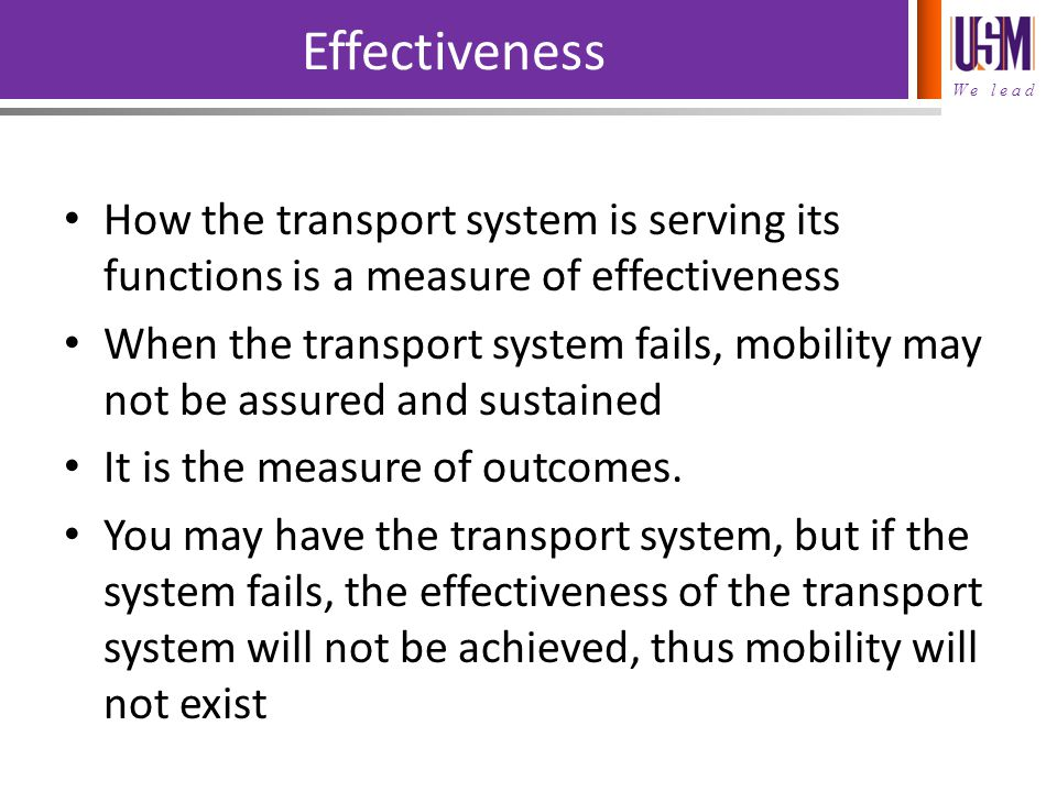 We lead Effectiveness How the transport system is serving its functions is a measure of effectiveness When the transport system fails, mobility may not be assured and sustained It is the measure of outcomes.