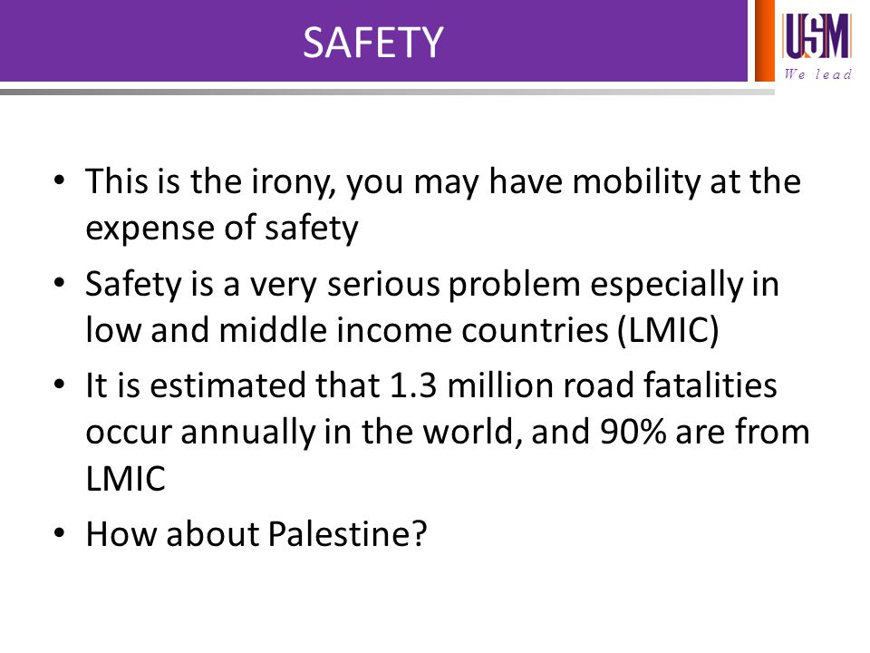 We lead SAFETY This is the irony, you may have mobility at the expense of safety Safety is a very serious problem especially in low and middle income countries (LMIC) It is estimated that 1.3 million road fatalities occur annually in the world, and 90% are from LMIC How about Palestine?