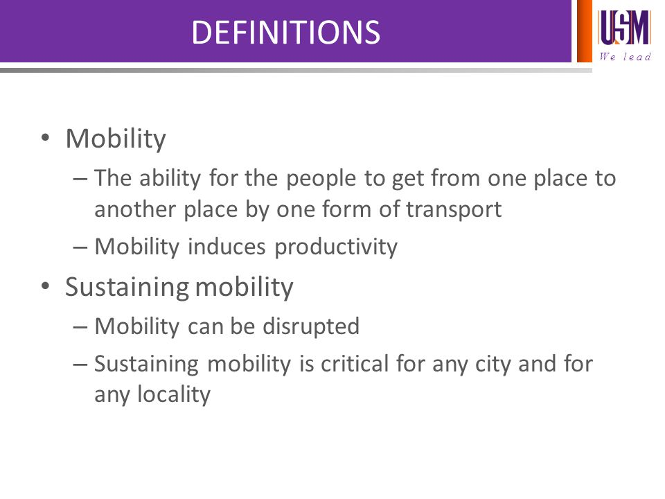 We lead DEFINITIONS Mobility – The ability for the people to get from one place to another place by one form of transport – Mobility induces productivity Sustaining mobility – Mobility can be disrupted – Sustaining mobility is critical for any city and for any locality