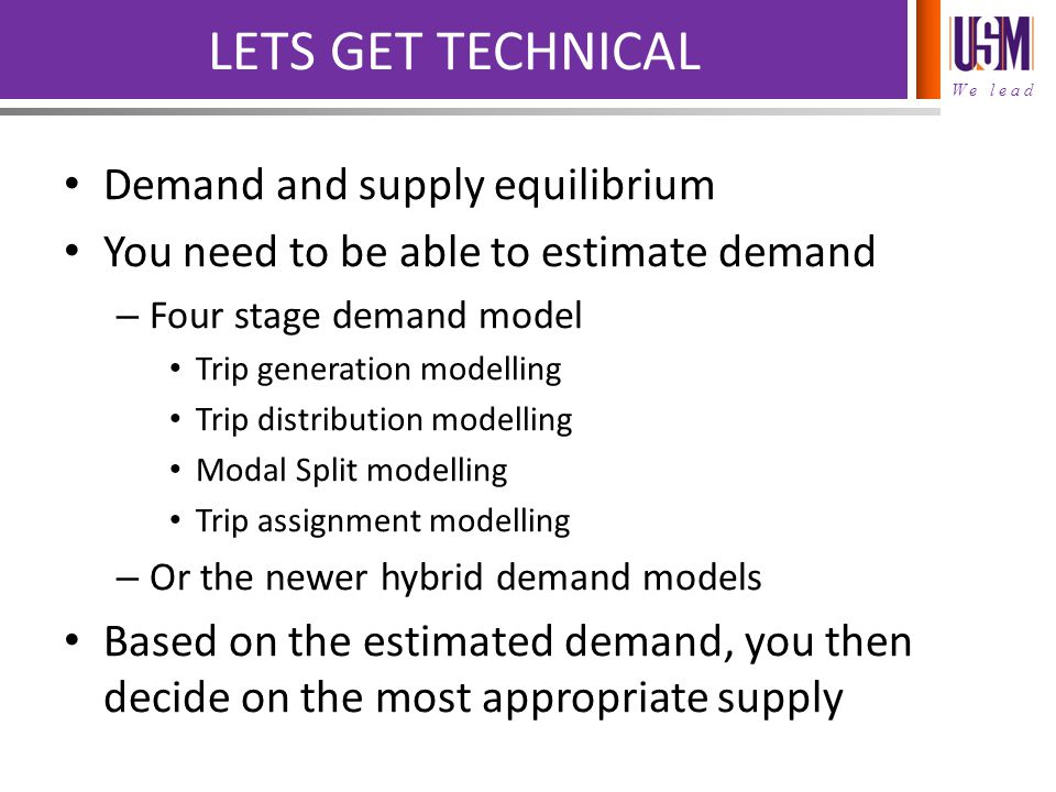 We lead LETS GET TECHNICAL Demand and supply equilibrium You need to be able to estimate demand – Four stage demand model Trip generation modelling Trip distribution modelling Modal Split modelling Trip assignment modelling – Or the newer hybrid demand models Based on the estimated demand, you then decide on the most appropriate supply