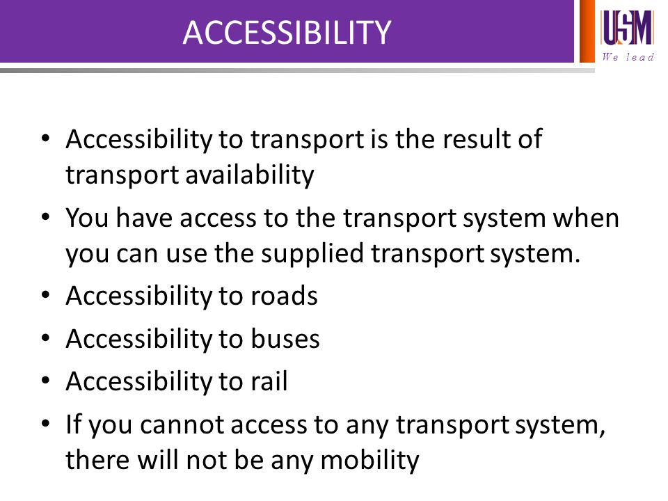 We lead ACCESSIBILITY Accessibility to transport is the result of transport availability You have access to the transport system when you can use the supplied transport system.