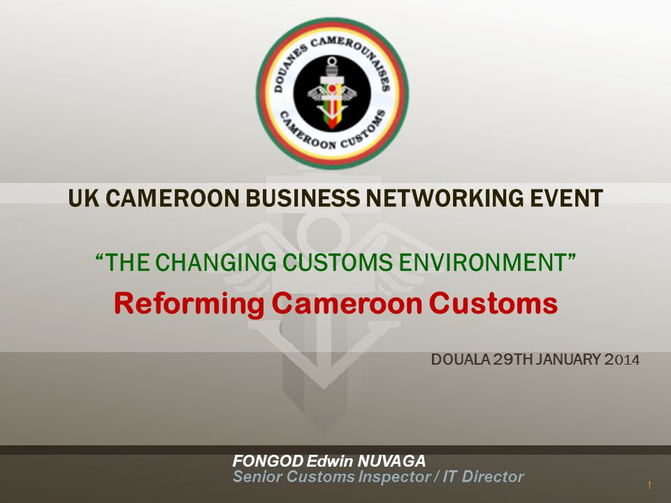 UK CAMEROON BUSINESS NETWORKING EVENT THE CHANGING CUSTOMS ENVIRONMENT Reforming Cameroon Customs DOUALA 29TH JANUARY 2 014 FONGOD Edwin NUVAGA Senior Customs Inspector / IT Director 1