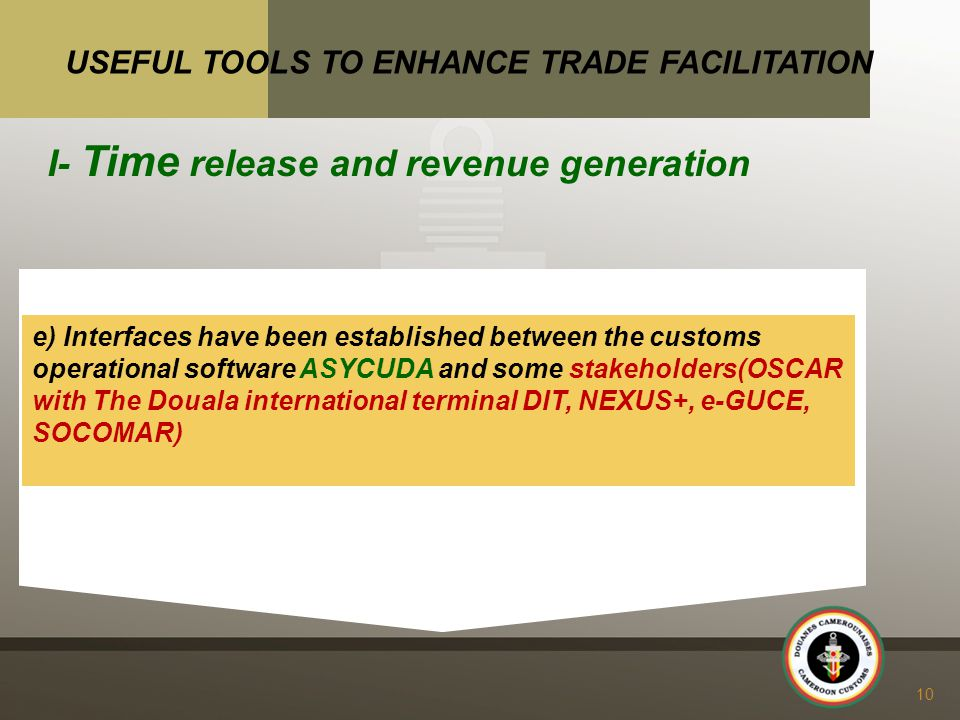 e) Interfaces have been established between the customs operational software ASYCUDA and some stakeholders(OSCAR with The Douala international terminal DIT, NEXUS+, e-GUCE, SOCOMAR) 10 USEFUL TOOLS TO ENHANCE TRADE FACILITATION I- Time release and revenue generation