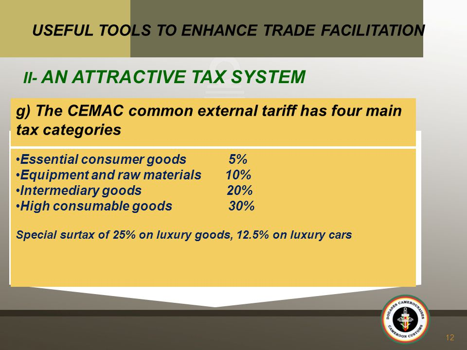 g) The CEMAC common external tariff has four main tax categories 12 USEFUL TOOLS TO ENHANCE TRADE FACILITATION II- AN ATTRACTIVE TAX SYSTEM Essential