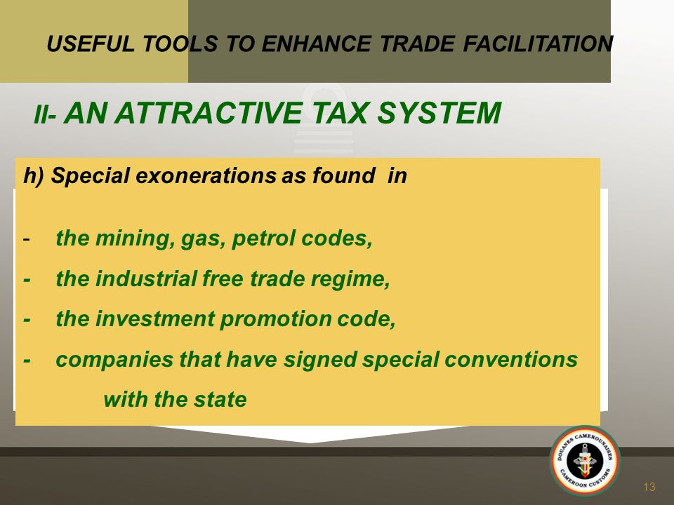 h) Special exonerations as found in - the mining, gas, petrol codes, - the industrial free trade regime, - the investment promotion code, - companies that have signed special conventions with the state 13 USEFUL TOOLS TO ENHANCE TRADE FACILITATION II- AN ATTRACTIVE TAX SYSTEM