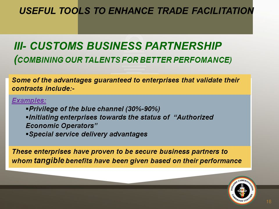 Some of the advantages guaranteed to enterprises that validate their contracts include:- 18 USEFUL TOOLS TO ENHANCE TRADE FACILITATION III- CUSTOMS BUSINESS PARTNERSHIP ( COMBINING OUR TALENTS FOR BETTER PERFOMANCE) Examples:  Privilege of the blue channel (30%-90%)  Initiating enterprises towards the status of Authorized Economic Operators  Special service delivery advantages These enterprises have proven to be secure business partners to whom tangible benefits have been given based on their performance