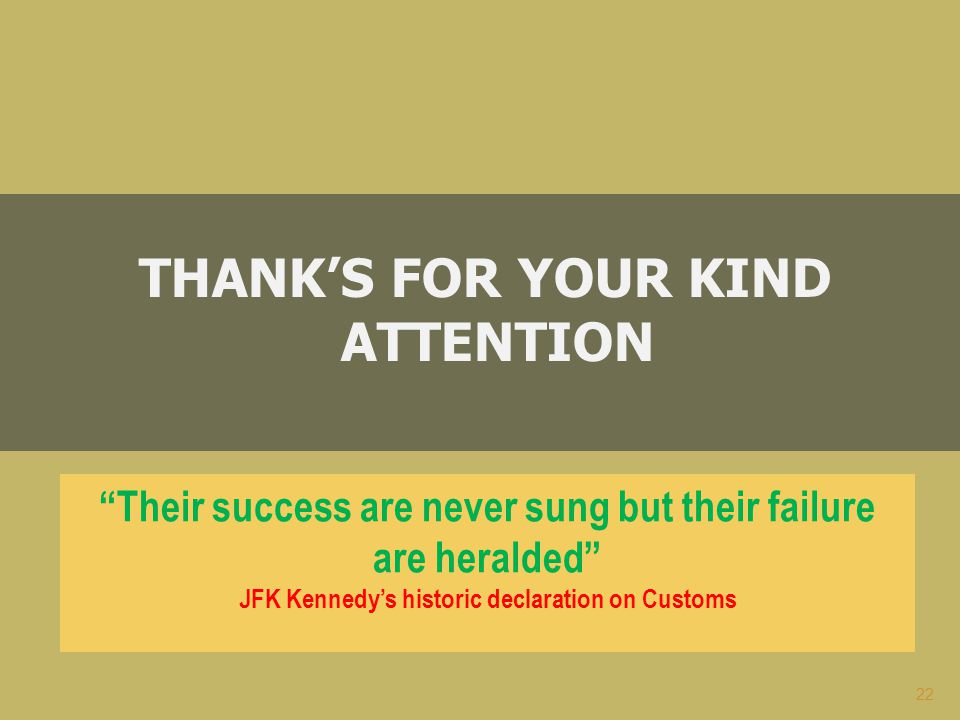 22 THANK'S FOR YOUR KIND ATTENTION Their success are never sung but their failure are heralded JFK Kennedy's historic declaration on Customs