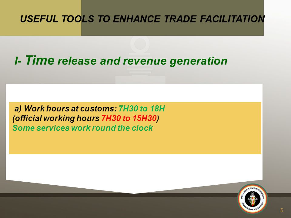 a) Work hours at customs: 7H30 to 18H (official working hours 7H30 to 15H30) Some services work round the clock 5 USEFUL TOOLS TO ENHANCE TRADE FACILITATION I- Time release and revenue generation