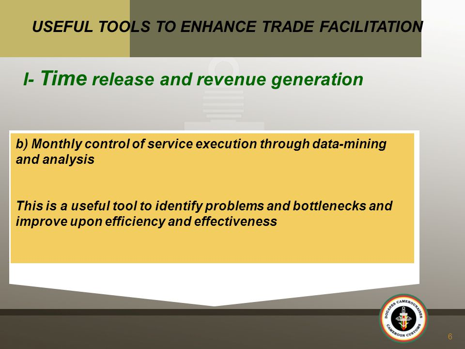 t b) Monthly control of service execution through data-mining and analysis This is a useful tool to identify problems and bottlenecks and improve upon efficiency and effectiveness 6 USEFUL TOOLS TO ENHANCE TRADE FACILITATION I- Time release and revenue generation