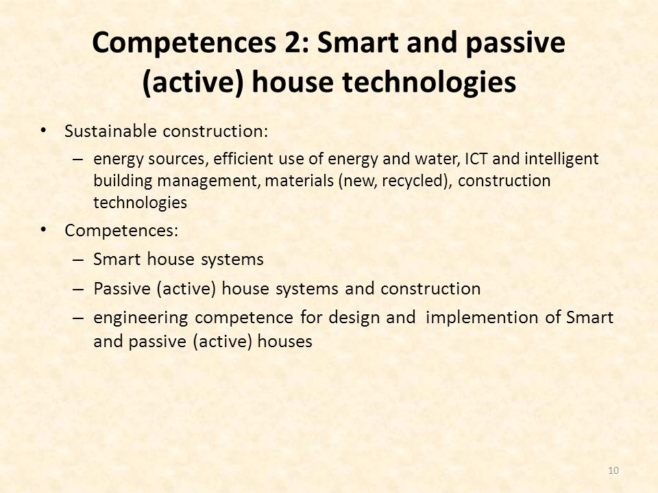 Competences 2: Smart and passive (active) house technologies Sustainable construction: – energy sources, efficient use of energy and water, ICT and intelligent building management, materials (new, recycled), construction technologies Competences: – Smart house systems – Passive (active) house systems and construction – engineering competence for design and implemention of Smart and passive (active) houses 10