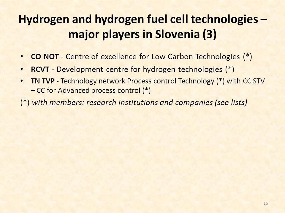 Hydrogen and hydrogen fuel cell technologies – major players in Slovenia (3) CO NOT - Centre of excellence for Low Carbon Technologies (*) RCVT - Development centre for hydrogen technologies (*) TN TVP - Technology network Process control Technology (*) with CC STV – CC for Advanced process control (*) (*) with members: research institutions and companies (see lists) 16