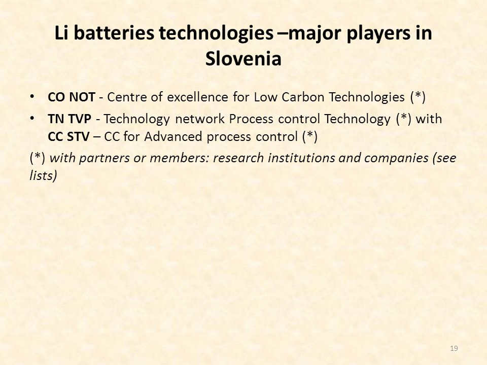 Li batteries technologies –major players in Slovenia CO NOT - Centre of excellence for Low Carbon Technologies (*) TN TVP - Technology network Process control Technology (*) with CC STV – CC for Advanced process control (*) (*) with partners or members: research institutions and companies (see lists) 19