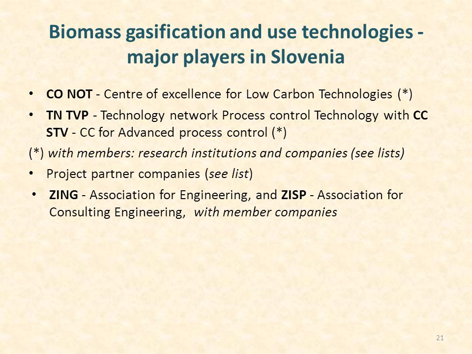 Biomass gasification and use technologies - major players in Slovenia CO NOT - Centre of excellence for Low Carbon Technologies (*) TN TVP - Technology network Process control Technology with CC STV - CC for Advanced process control (*) (*) with members: research institutions and companies (see lists) Project partner companies (see list) ZING - Association for Engineering, and ZISP - Association for Consulting Engineering, with member companies 21