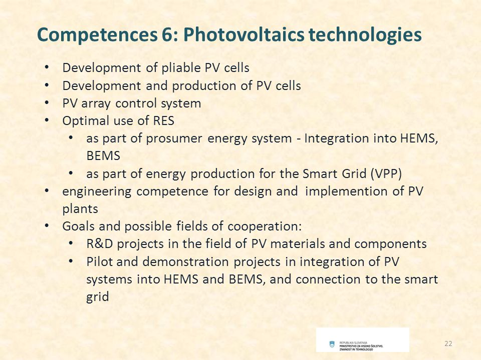 Competences 6: Photovoltaics technologies Development of pliable PV cells Development and production of PV cells PV array control system Optimal use of RES as part of prosumer energy system - Integration into HEMS, BEMS as part of energy production for the Smart Grid (VPP) engineering competence for design and implemention of PV plants Goals and possible fields of cooperation: R&D projects in the field of PV materials and components Pilot and demonstration projects in integration of PV systems into HEMS and BEMS, and connection to the smart grid 22
