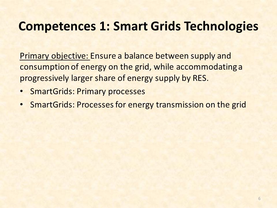 Competences 1: Smart Grids Technologies Primary objective: Ensure a balance between supply and consumption of energy on the grid, while accommodating a progressively larger share of energy supply by RES.
