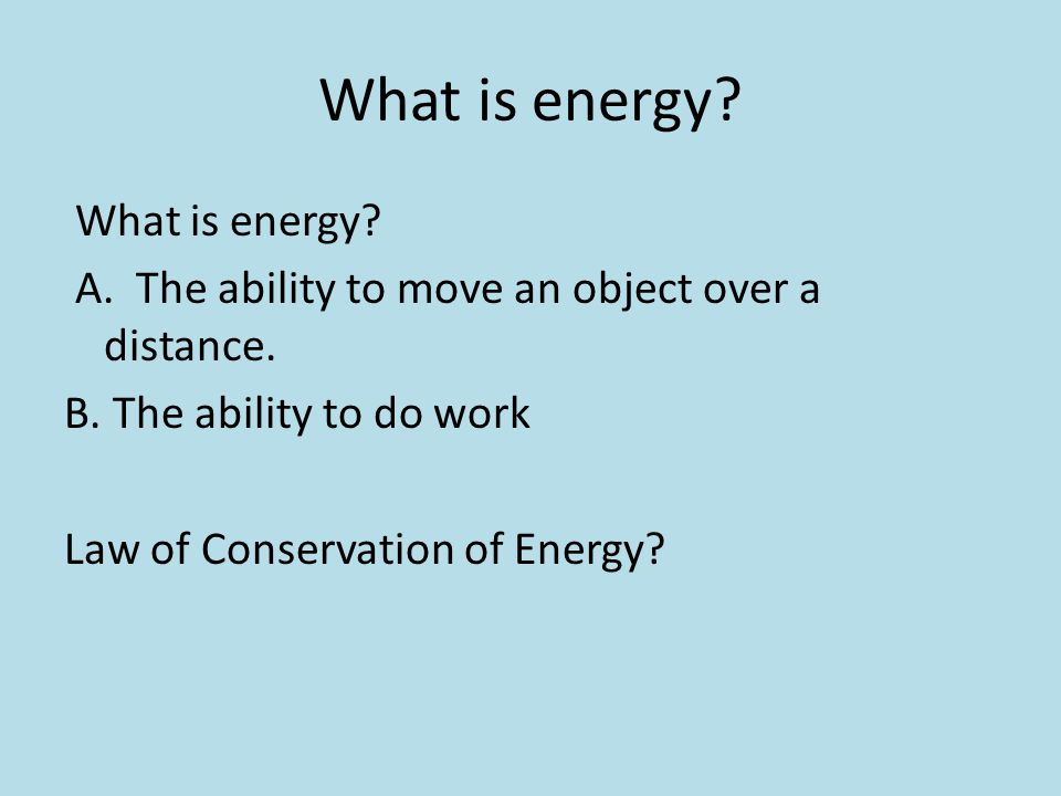 What is energy? A. The ability to move an object over a distance. B. The ability to do work Law of Conservation of Energy?