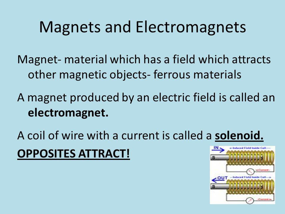Magnets and Electromagnets Magnet- material which has a field which attracts other magnetic objects- ferrous materials A magnet produced by an electri