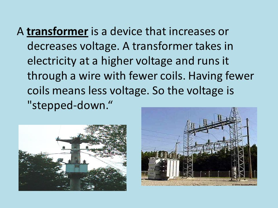 A transformer is a device that increases or decreases voltage. A transformer takes in electricity at a higher voltage and runs it through a wire with