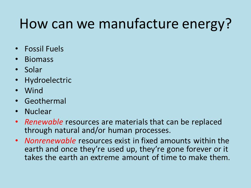 How can we manufacture energy? Fossil Fuels Biomass Solar Hydroelectric Wind Geothermal Nuclear Renewable resources are materials that can be replaced