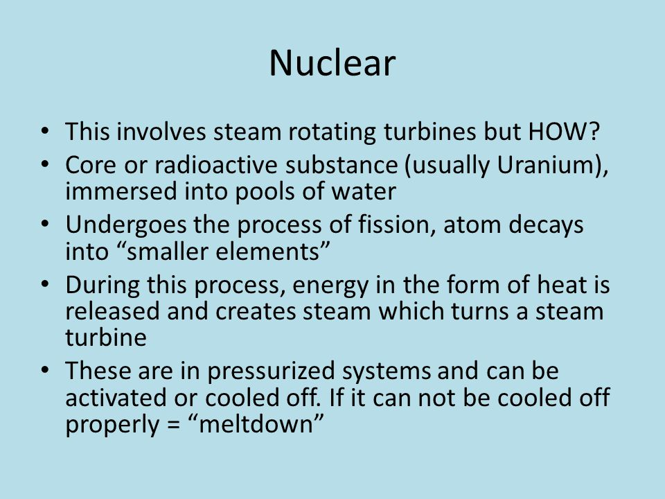 Nuclear This involves steam rotating turbines but HOW? Core or radioactive substance (usually Uranium), immersed into pools of water Undergoes the pro