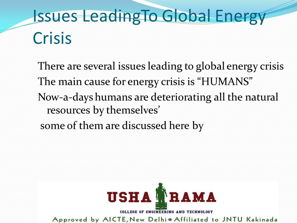Issues LeadingTo Global Energy Crisis There are several issues leading to global energy crisis The main cause for energy crisis is HUMANS Now-a-days humans are deteriorating all the natural resources by themselves' some of them are discussed here by