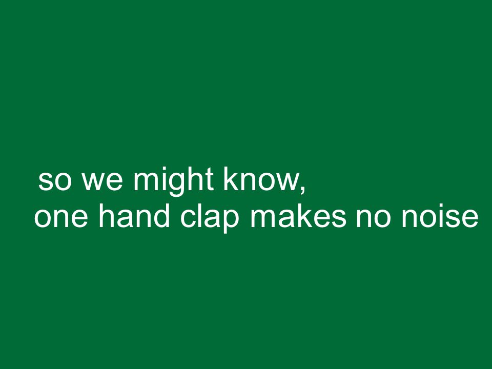 so we might know, one hand clap makes no noise