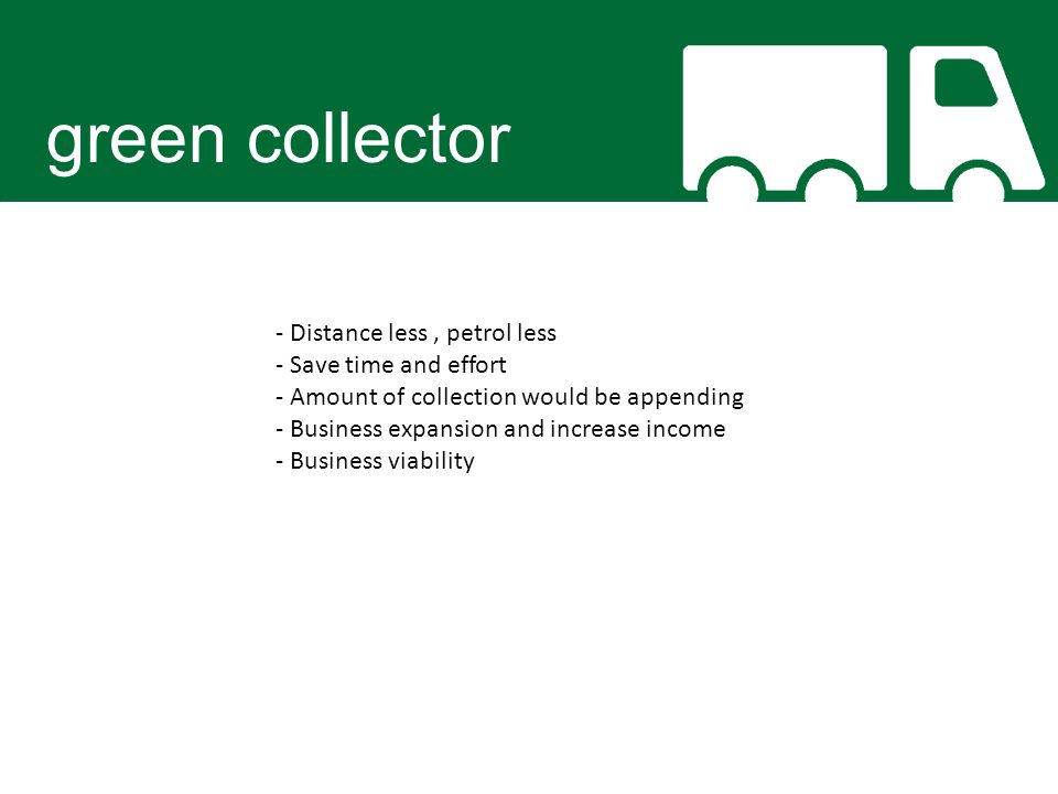 green collector - Distance less, petrol less - Save time and effort - Amount of collection would be appending - Business expansion and increase income