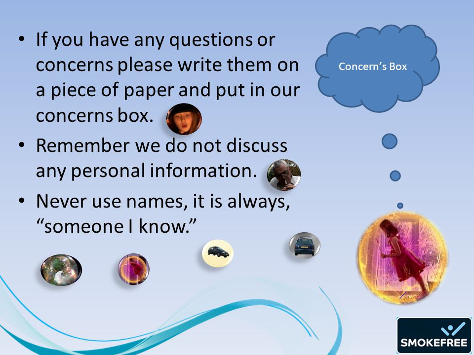 If you have any questions or concerns please write them on a piece of paper and put in our concerns box.