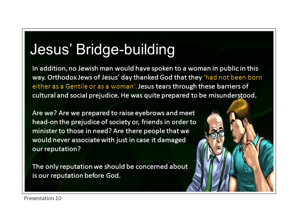 Presentation 10 Jesus' Bridge-building In addition, no Jewish man would have spoken to a woman in public in this way.