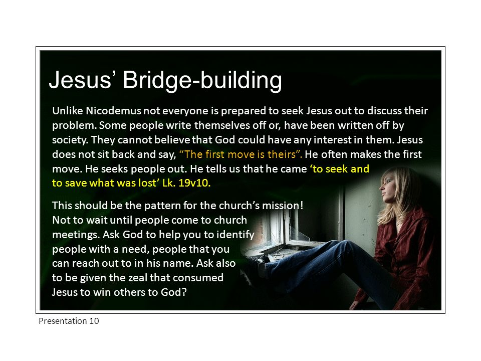 Presentation 10 Jesus' Bridge-building Unlike Nicodemus not everyone is prepared to seek Jesus out to discuss their problem.