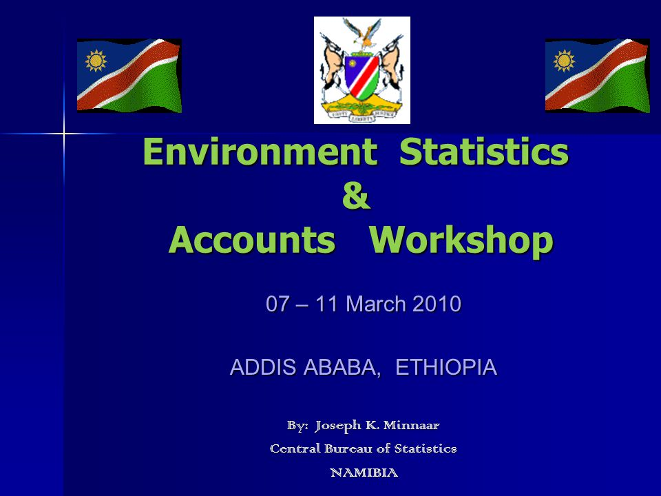 Environment Statistics & Accounts Workshop 07 – 11 March 2010 ADDIS ABABA, ETHIOPIA By: Joseph K.