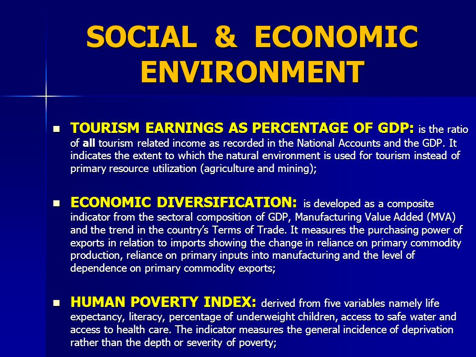 SOCIAL & ECONOMIC ENVIRONMENT TOURISM EARNINGS AS PERCENTAGE OF GDP: is the ratio of all tourism related income as recorded in the National Accounts and the GDP.