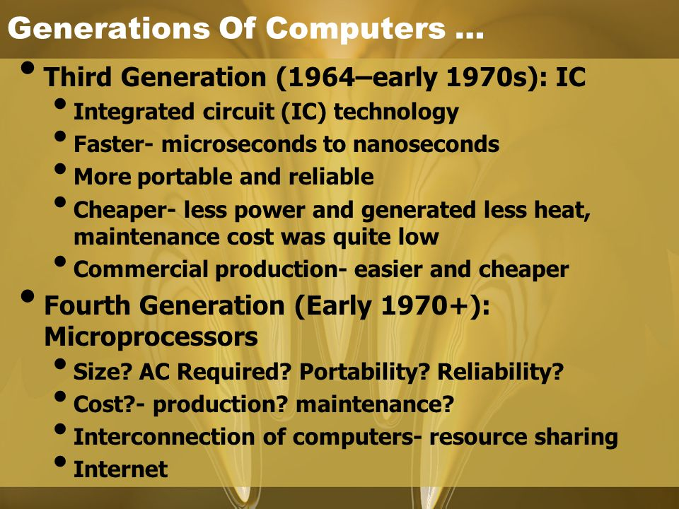 Generations Of Computers … Third Generation (1964–early 1970s): IC Integrated circuit (IC) technology Faster- microseconds to nanoseconds More portabl