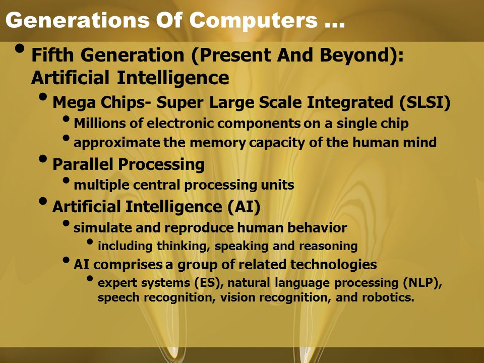 Generations Of Computers … Fifth Generation (Present And Beyond): Artificial Intelligence Mega Chips- Super Large Scale Integrated (SLSI) Millions of