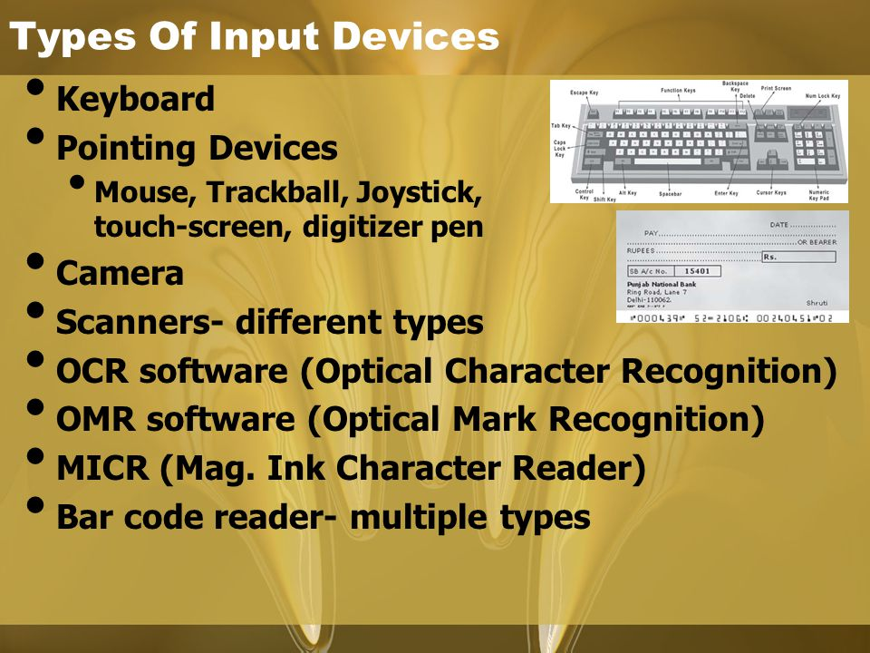 Types Of Input Devices Keyboard Pointing Devices Mouse, Trackball, Joystick, touch-screen, digitizer pen Camera Scanners- different types OCR software