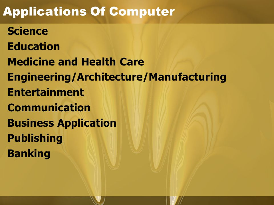 Applications Of Computer Science Education Medicine and Health Care Engineering/Architecture/Manufacturing Entertainment Communication Business Applic