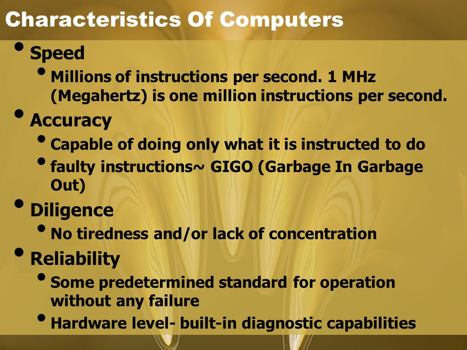 Characteristics Of Computers Speed Millions of instructions per second. 1 MHz (Megahertz) is one million instructions per second. Accuracy Capable of
