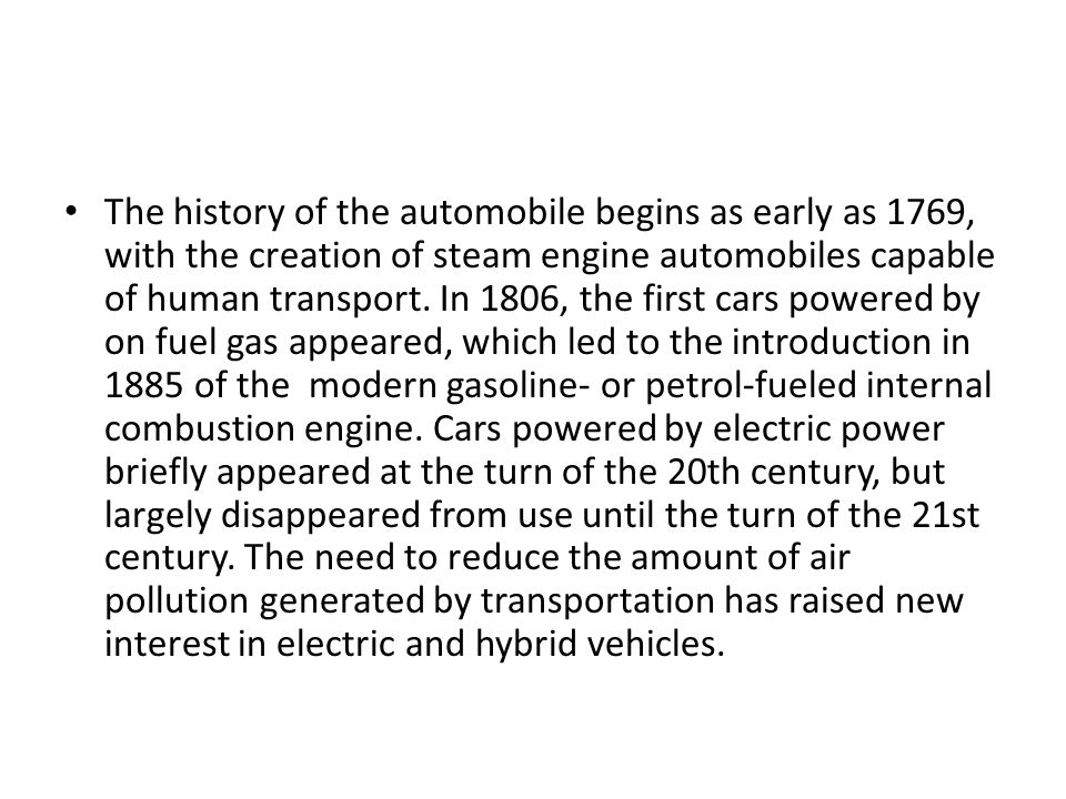 The history of the automobile begins as early as 1769, with the creation of steam engine automobiles capable of human transport.