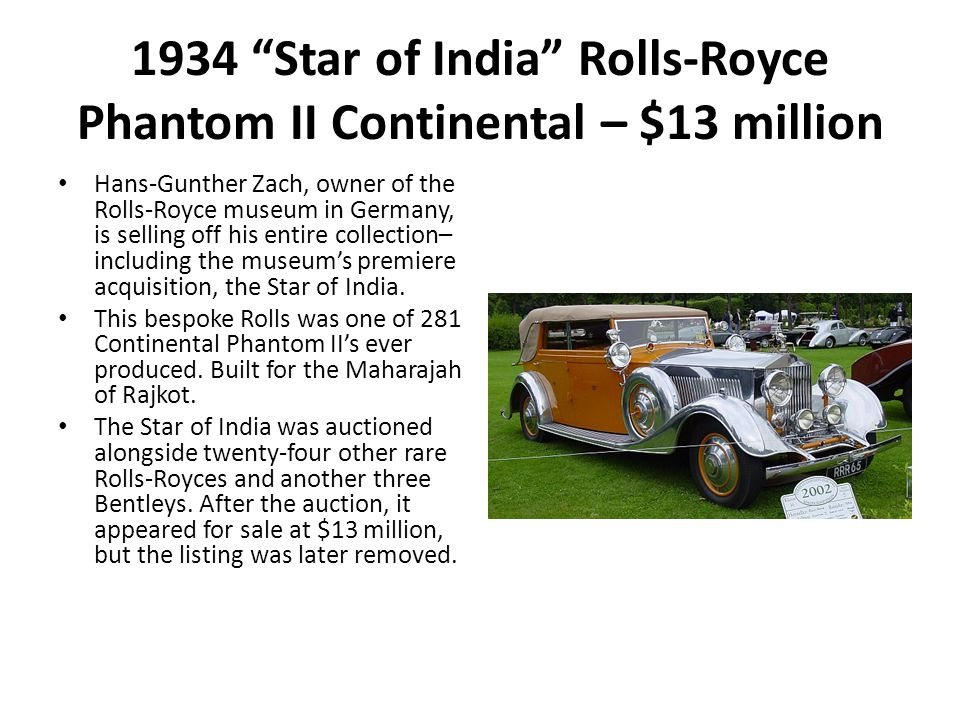 1934 Star of India Rolls-Royce Phantom II Continental – $13 million Hans-Gunther Zach, owner of the Rolls-Royce museum in Germany, is selling off his entire collection– including the museum's premiere acquisition, the Star of India.
