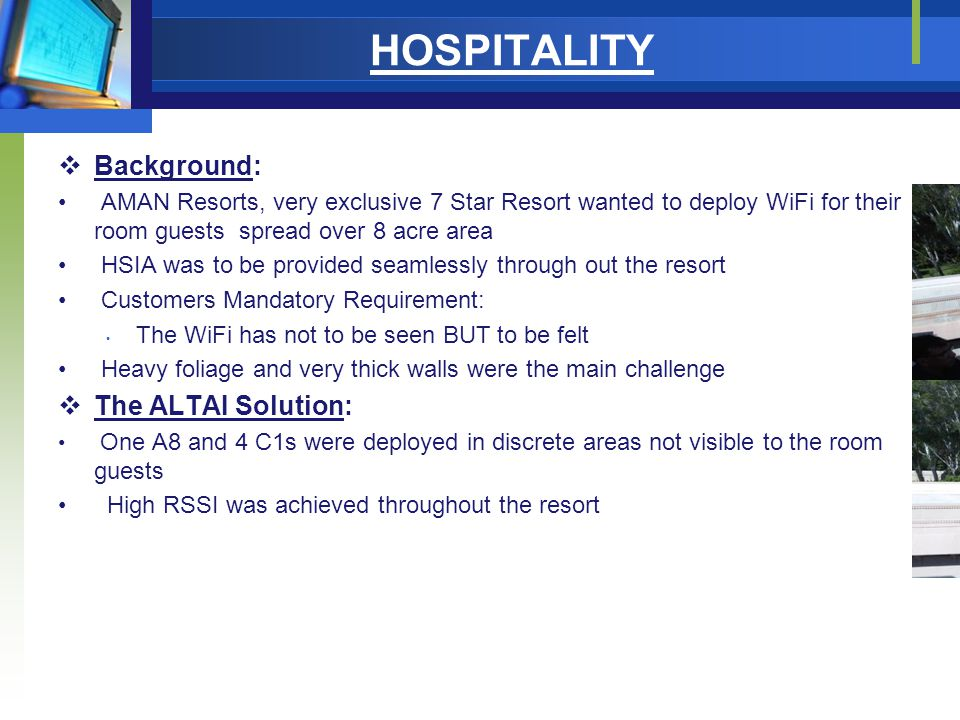 HOSPITALITY  Background: AMAN Resorts, very exclusive 7 Star Resort wanted to deploy WiFi for their room guests spread over 8 acre area HSIA was to be provided seamlessly through out the resort Customers Mandatory Requirement: The WiFi has not to be seen BUT to be felt Heavy foliage and very thick walls were the main challenge  The ALTAI Solution: One A8 and 4 C1s were deployed in discrete areas not visible to the room guests High RSSI was achieved throughout the resort