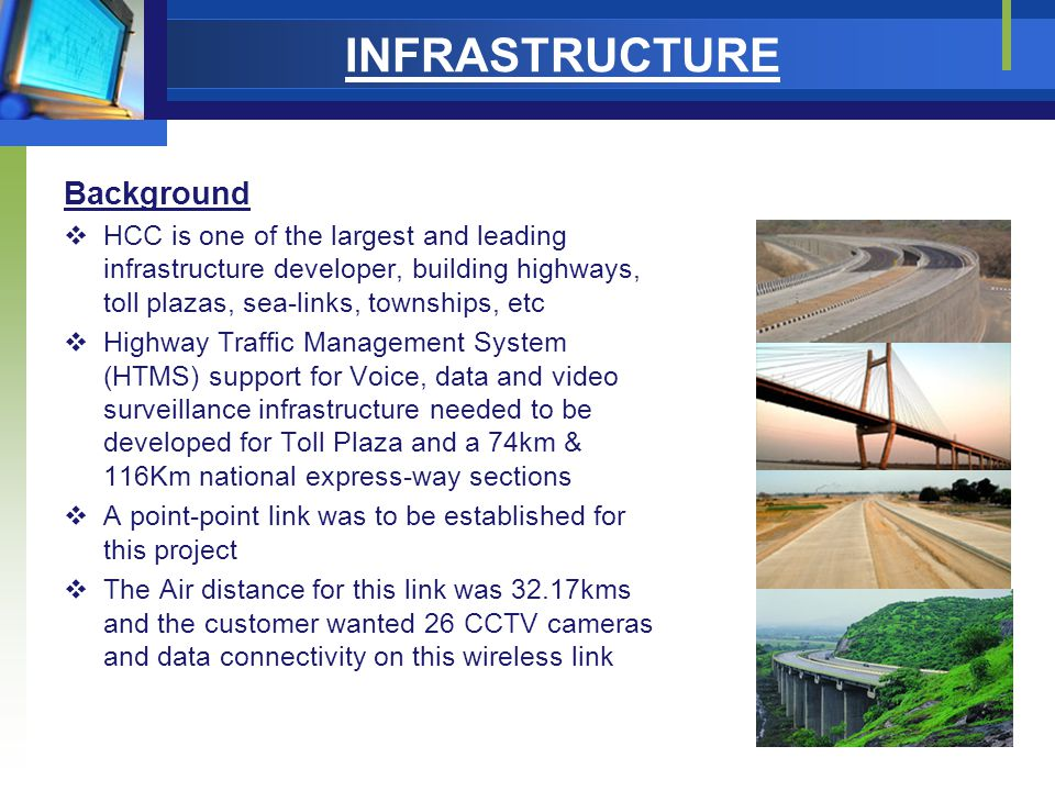 INFRASTRUCTURE Background  HCC is one of the largest and leading infrastructure developer, building highways, toll plazas, sea-links, townships, etc  Highway Traffic Management System (HTMS) support for Voice, data and video surveillance infrastructure needed to be developed for Toll Plaza and a 74km & 116Km national express-way sections  A point-point link was to be established for this project  The Air distance for this link was 32.17kms and the customer wanted 26 CCTV cameras and data connectivity on this wireless link